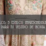 LOS 3 ESTILOS IMPRESCINDIBLES PARA TU VESTIDO DE NOVIA