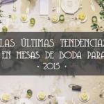 LAS ÚLTIMAS TENDENCIAS EN MESAS DE BODA PARA 2014-2015