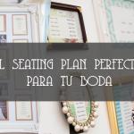 EL SEATING PLAN PERFECTO PARA TU BODA