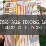 IDEAS PARA DECORAR LAS SILLAS DE TU BODA