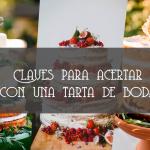 LAS CLAVES PARA ACERTAR CON TU TARTA DE BODA